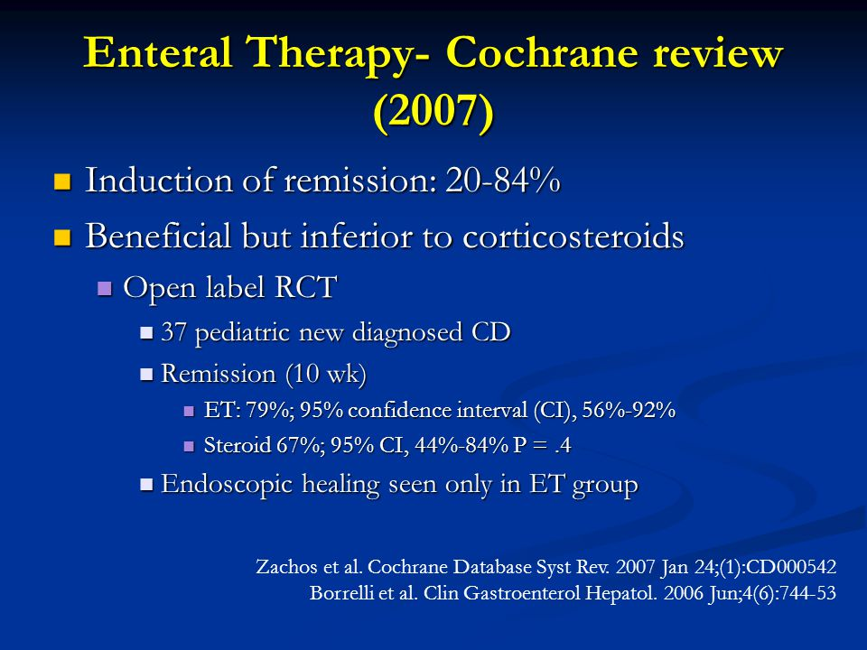 Enteral Therapy- Cochrane review (2007) Induction of remission: 20-84% Induction of remission: 20-84% Beneficial but inferior to corticosteroids Beneficial but inferior to corticosteroids Open label RCT Open label RCT 37 pediatric new diagnosed CD 37 pediatric new diagnosed CD Remission (10 wk) Remission (10 wk) ET: 79%; 95% confidence interval (CI), 56%-92% ET: 79%; 95% confidence interval (CI), 56%-92% Steroid 67%; 95% CI, 44%-84% P =.4 Steroid 67%; 95% CI, 44%-84% P =.4 Endoscopic healing seen only in ET group Endoscopic healing seen only in ET group Zachos et al.