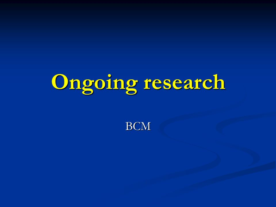 Ongoing research BCM