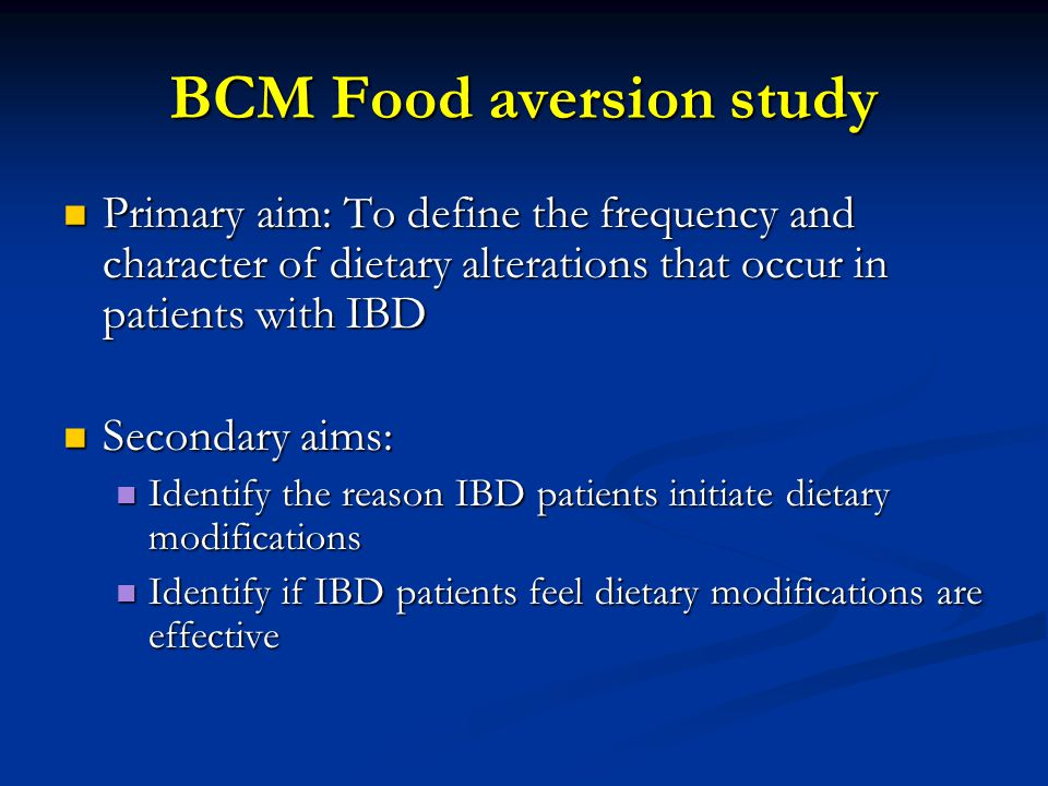 BCM Food aversion study Primary aim: To define the frequency and character of dietary alterations that occur in patients with IBD Primary aim: To define the frequency and character of dietary alterations that occur in patients with IBD Secondary aims: Secondary aims: Identify the reason IBD patients initiate dietary modifications Identify the reason IBD patients initiate dietary modifications Identify if IBD patients feel dietary modifications are effective Identify if IBD patients feel dietary modifications are effective