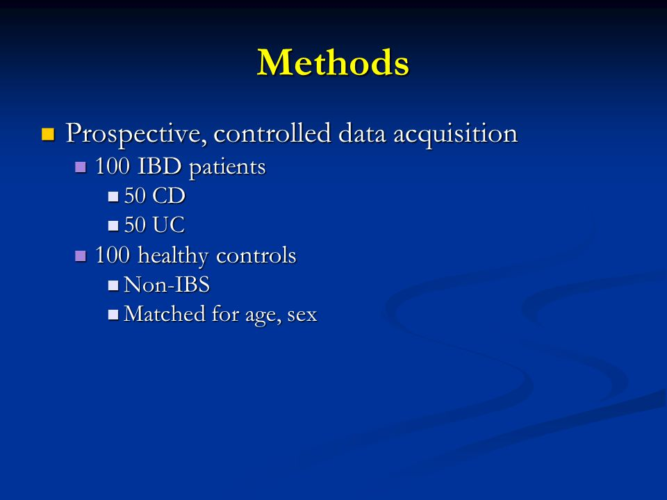 Methods Prospective, controlled data acquisition Prospective, controlled data acquisition 100 IBD patients 100 IBD patients 50 CD 50 CD 50 UC 50 UC 100 healthy controls 100 healthy controls Non-IBS Non-IBS Matched for age, sex Matched for age, sex