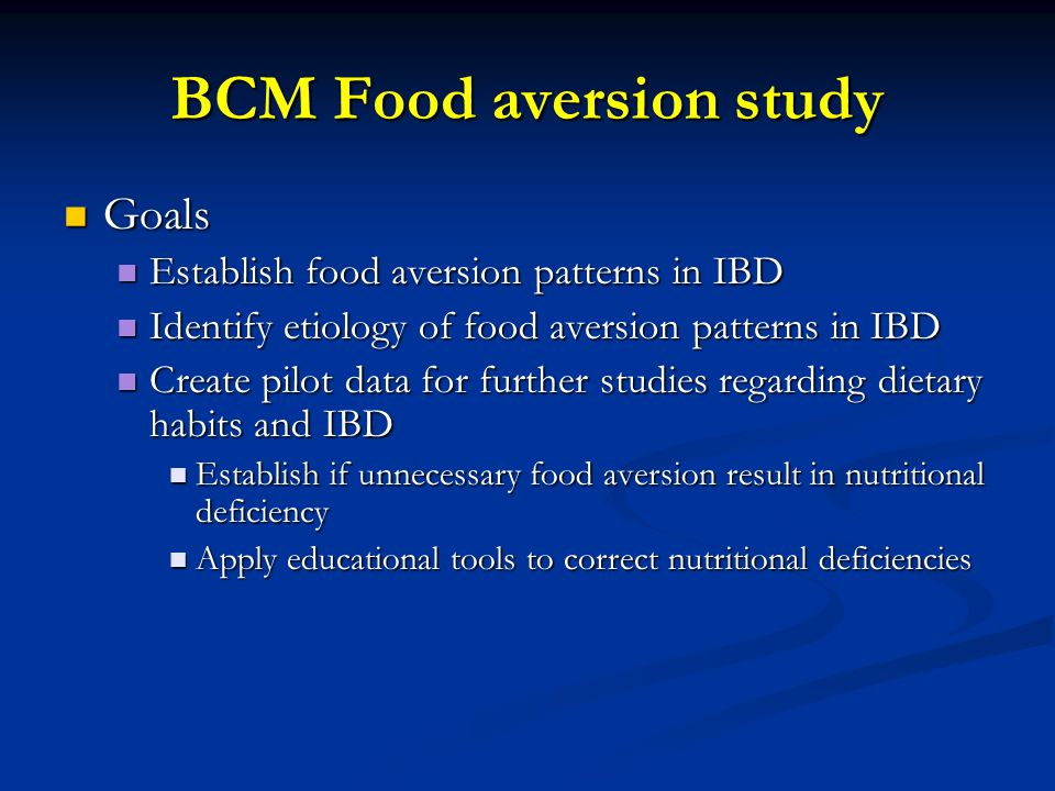 BCM Food aversion study Goals Goals Establish food aversion patterns in IBD Establish food aversion patterns in IBD Identify etiology of food aversion patterns in IBD Identify etiology of food aversion patterns in IBD Create pilot data for further studies regarding dietary habits and IBD Create pilot data for further studies regarding dietary habits and IBD Establish if unnecessary food aversion result in nutritional deficiency Establish if unnecessary food aversion result in nutritional deficiency Apply educational tools to correct nutritional deficiencies Apply educational tools to correct nutritional deficiencies
