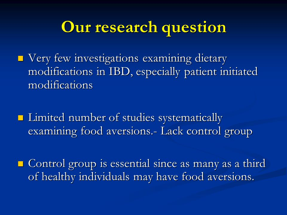 Our research question Very few investigations examining dietary modifications in IBD, especially patient initiated modifications Very few investigations examining dietary modifications in IBD, especially patient initiated modifications Limited number of studies systematically examining food aversions.- Lack control group Limited number of studies systematically examining food aversions.- Lack control group Control group is essential since as many as a third of healthy individuals may have food aversions.