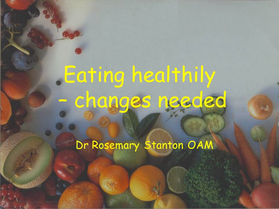Eating healthily – changes needed Dr Rosemary Stanton OAM