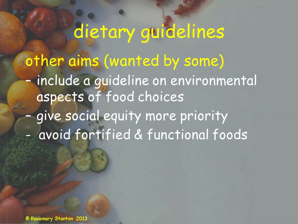 © Rosemary Stanton 2013 dietary guidelines other aims (wanted by some) –include a guideline on environmental aspects of food choices –give social equity more priority - avoid fortified & functional foods