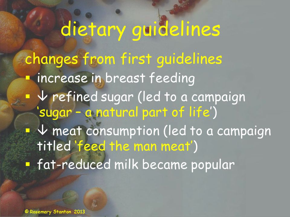 © Rosemary Stanton 2013 dietary guidelines changes from first guidelines increase in breast feeding refined sugar (led to a campaign sugar – a natural part of life) meat consumption (led to a campaign titled feed the man meat) fat-reduced milk became popular