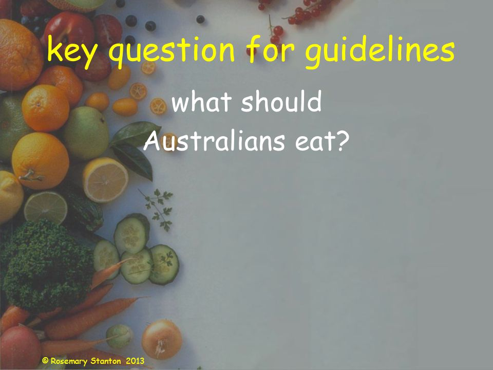 © Rosemary Stanton 2013 key question for guidelines what should Australians eat?