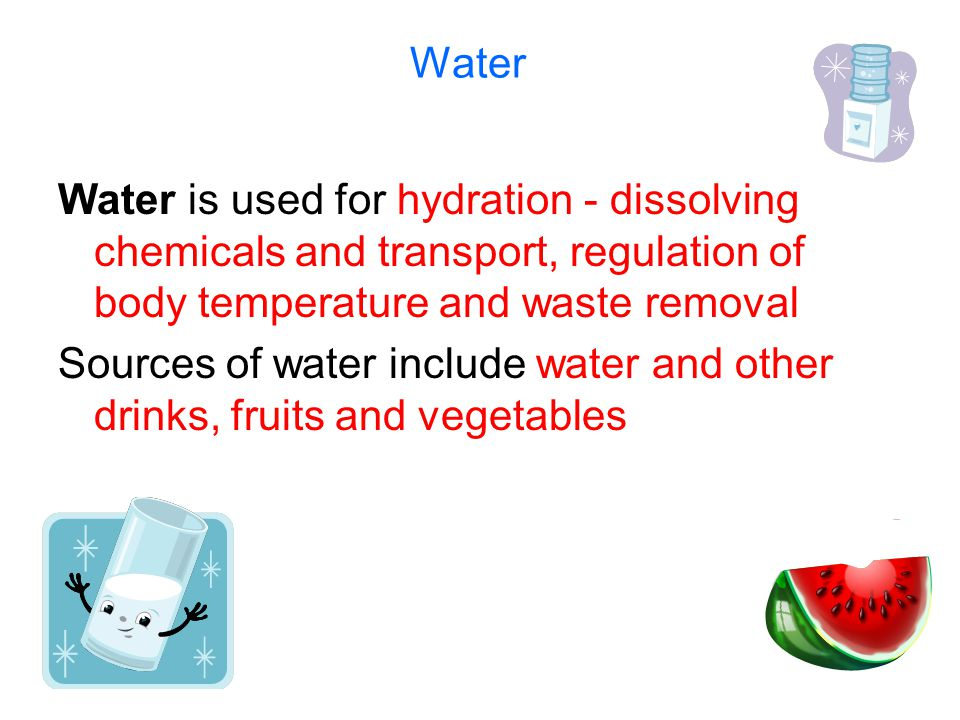 Water Water is used for hydration - dissolving chemicals and transport, regulation of body temperature and waste removal Sources of water include water and other drinks, fruits and vegetables
