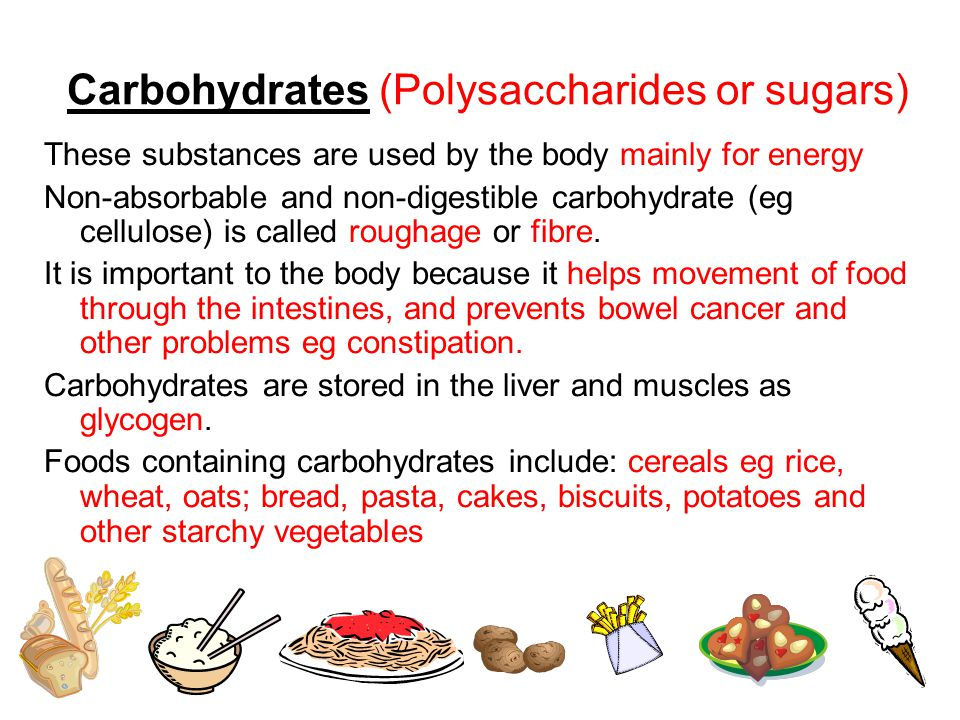 Carbohydrates (Polysaccharides or sugars) These substances are used by the body mainly for energy Non-absorbable and non-digestible carbohydrate (eg cellulose) is called roughage or fibre.