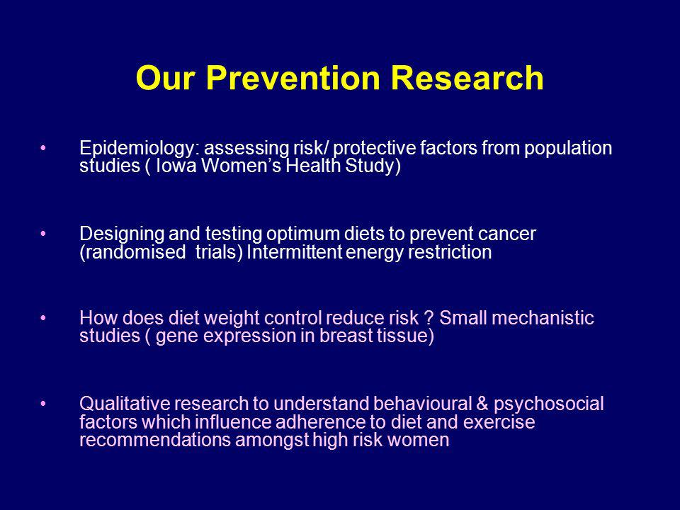 Our Prevention Research Epidemiology: assessing risk/ protective factors from population studies ( Iowa Womens Health Study) Designing and testing optimum diets to prevent cancer (randomised trials) Intermittent energy restriction How does diet weight control reduce risk .