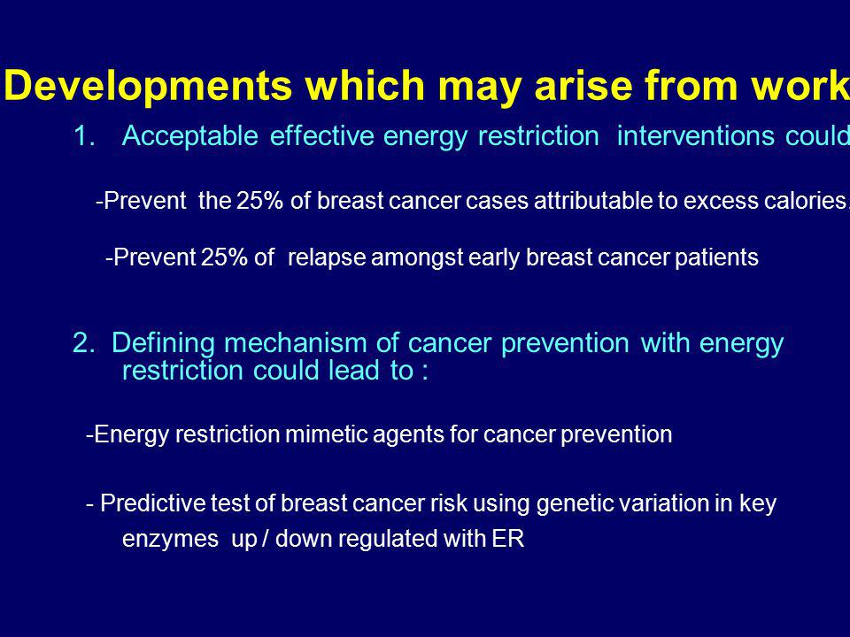 Developments which may arise from work 1.Acceptable effective energy restriction interventions could: -Prevent the 25% of breast cancer cases attributable to excess calories.
