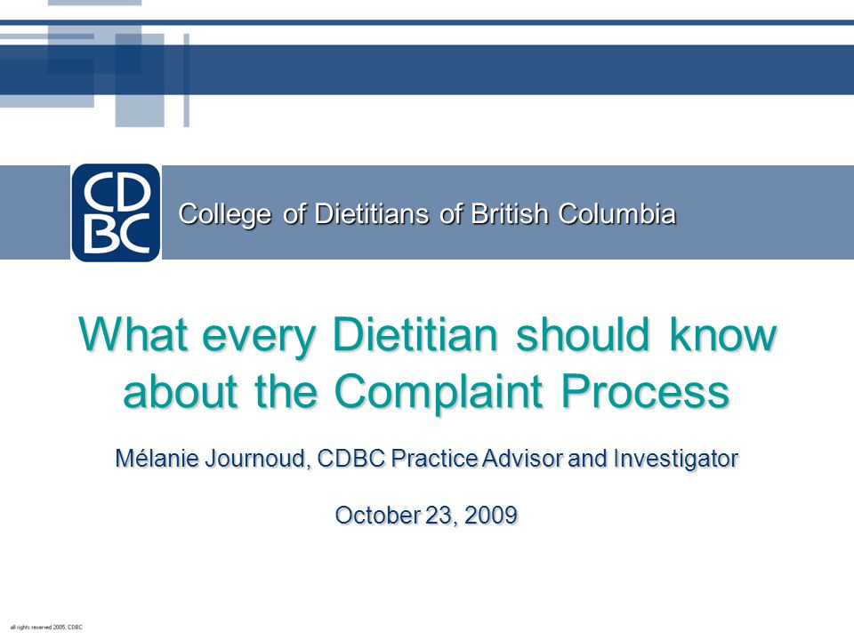 College of Dietitians of British Columbia What every Dietitian should know about the Complaint Process Mélanie Journoud, CDBC Practice Advisor and Investigator October 23, 2009