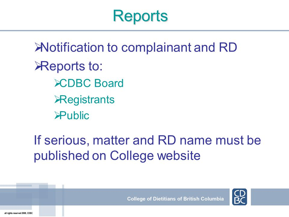 Reports Notification to complainant and RD Reports to: CDBC Board Registrants Public If serious, matter and RD name must be published on College websi
