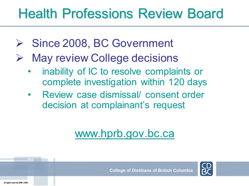 Health Professions Review Board Since 2008, BC Government May review College decisions inability of IC to resolve complaints or complete investigation within 120 days Review case dismissal/ consent order decision at complainants request www.hprb.gov.bc.ca