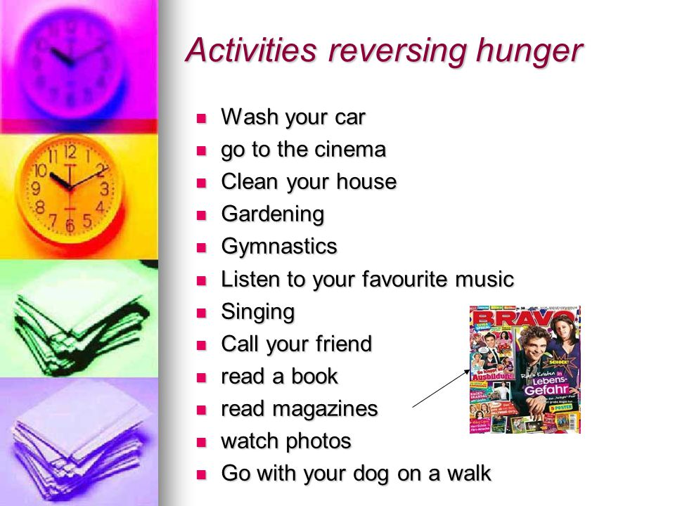 Activities reversing hunger Wash your car Wash your car go to the cinema go to the cinema Clean your house Clean your house Gardening Gardening Gymnastics Gymnastics Listen to your favourite music Listen to your favourite music Singing Singing Call your friend Call your friend read a book read a book read magazines read magazines watch photos watch photos Go with your dog on a walk Go with your dog on a walk