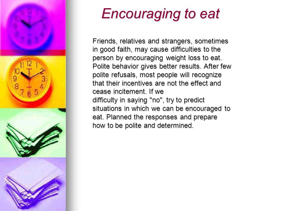 Encouraging to eat Encouraging to eat Friends, relatives and strangers, sometimes in good faith, may cause difficulties to the person by encouraging weight loss to eat.