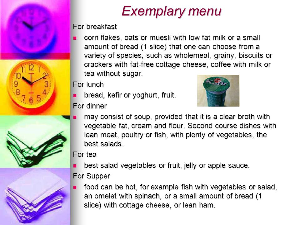 Exemplary menu Exemplary menu For breakfast corn flakes, oats or muesli with low fat milk or a small amount of bread (1 slice) that one can choose from a variety of species, such as wholemeal, grainy, biscuits or crackers with fat-free cottage cheese, coffee with milk or tea without sugar.