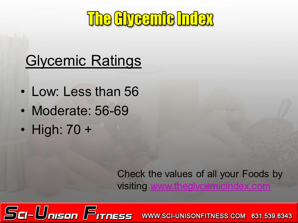 Low: Less than 56 Moderate: 56-69 High: 70 + Glycemic Ratings Check the values of all your Foods by visiting www.theglycemicindex.com