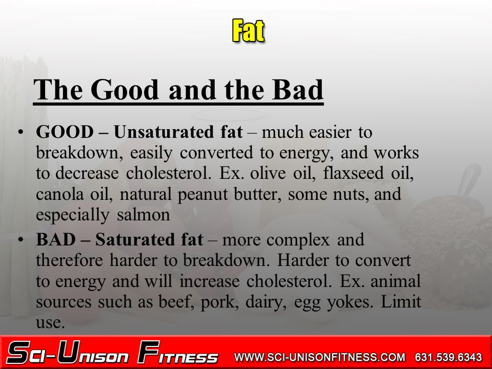 The Good and the Bad GOOD – Unsaturated fat – much easier to breakdown, easily converted to energy, and works to decrease cholesterol.