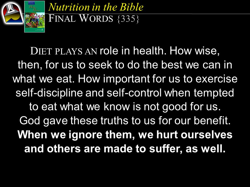 Nutrition in the Bible F INAL W ORDS {335} D IET PLAYS AN role in health. How wise, then, for us to seek to do the best we can in what we eat. How imp