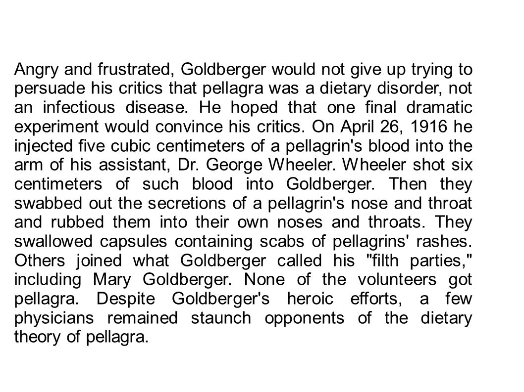 Angry and frustrated, Goldberger would not give up trying to persuade his critics that pellagra was a dietary disorder, not an infectious disease. He