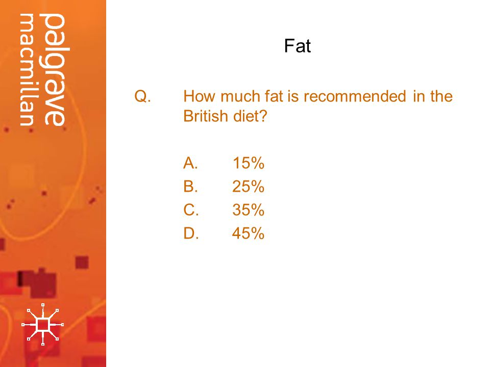 Fat Q.How much fat is recommended in the British diet? A.15% B.25% C.35% D.45%