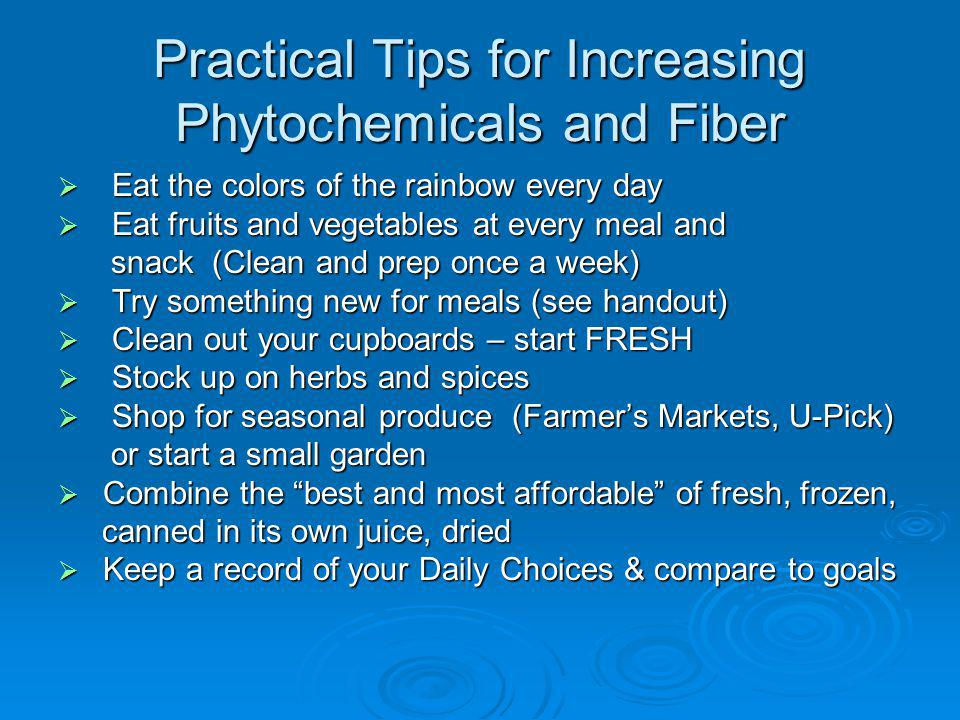 Practical Tips for Increasing Phytochemicals and Fiber Eat the colors of the rainbow every day Eat the colors of the rainbow every day Eat fruits and vegetables at every meal and Eat fruits and vegetables at every meal and snack (Clean and prep once a week) snack (Clean and prep once a week) Try something new for meals (see handout) Try something new for meals (see handout) Clean out your cupboards – start FRESH Clean out your cupboards – start FRESH Stock up on herbs and spices Stock up on herbs and spices Shop for seasonal produce (Farmers Markets, U-Pick) Shop for seasonal produce (Farmers Markets, U-Pick) or start a small garden or start a small garden Combine the best and most affordable of fresh, frozen, Combine the best and most affordable of fresh, frozen, canned in its own juice, dried canned in its own juice, dried Keep a record of your Daily Choices & compare to goals Keep a record of your Daily Choices & compare to goals
