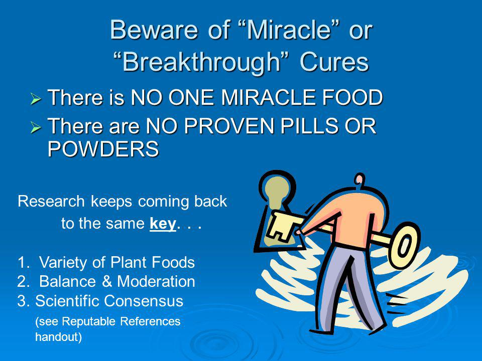 Beware of Miracle or Breakthrough Cures There is NO ONE MIRACLE FOOD There is NO ONE MIRACLE FOOD There are NO PROVEN PILLS OR POWDERS There are NO PROVEN PILLS OR POWDERS Research keeps coming back to the same key...