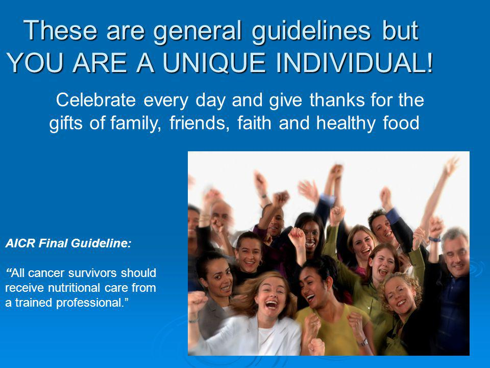 These are general guidelines but YOU ARE A UNIQUE INDIVIDUAL.