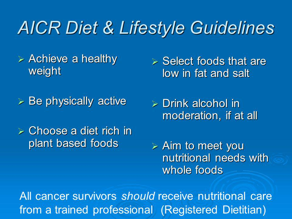 AICR Diet & Lifestyle Guidelines Achieve a healthy weight Achieve a healthy weight Be physically active Be physically active Choose a diet rich in plant based foods Choose a diet rich in plant based foods Select foods that are low in fat and salt Select foods that are low in fat and salt Drink alcohol in moderation, if at all Drink alcohol in moderation, if at all Aim to meet you nutritional needs with whole foods Aim to meet you nutritional needs with whole foods All cancer survivors should receive nutritional care from a trained professional (Registered Dietitian)
