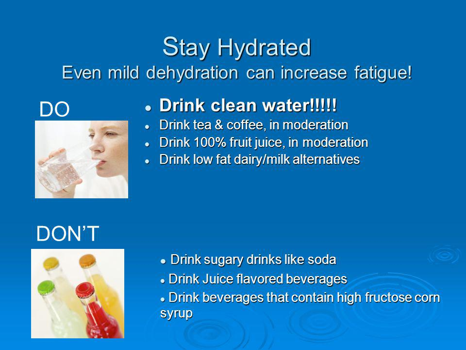 S tay Hydrated Even mild dehydration can increase fatigue! Drink clean water!!!!! Drink clean water!!!!! Drink tea & coffee, in moderation Drink tea &