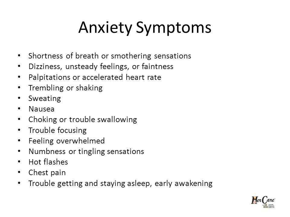 Anxiety Symptoms Shortness of breath or smothering sensations Dizziness, unsteady feelings, or faintness Palpitations or accelerated heart rate Trembling or shaking Sweating Nausea Choking or trouble swallowing Trouble focusing Feeling overwhelmed Numbness or tingling sensations Hot flashes Chest pain Trouble getting and staying asleep, early awakening