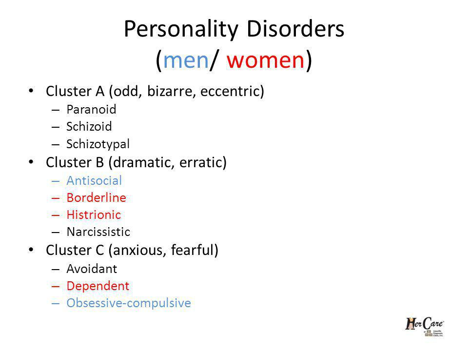 Personality Disorders (men/ women) Cluster A (odd, bizarre, eccentric) – Paranoid – Schizoid – Schizotypal Cluster B (dramatic, erratic) – Antisocial – Borderline – Histrionic – Narcissistic Cluster C (anxious, fearful) – Avoidant – Dependent – Obsessive-compulsive