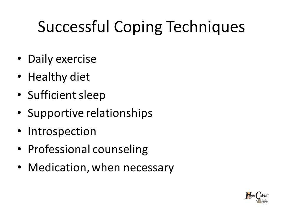 Successful Coping Techniques Daily exercise Healthy diet Sufficient sleep Supportive relationships Introspection Professional counseling Medication, when necessary