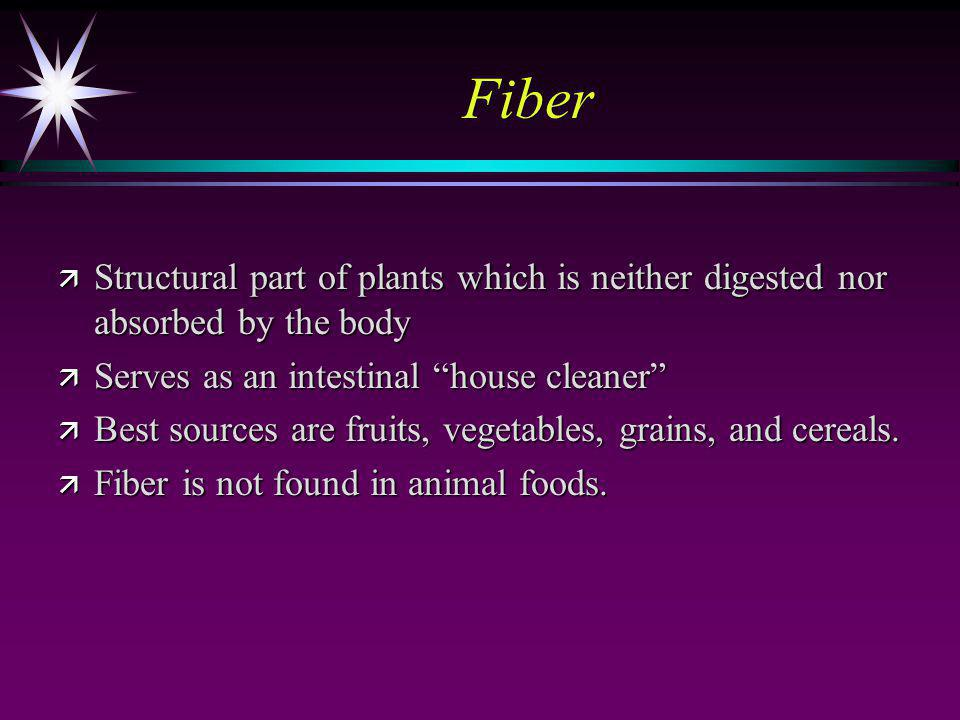 Fiber ä Structural part of plants which is neither digested nor absorbed by the body ä Serves as an intestinal house cleaner ä Best sources are fruits, vegetables, grains, and cereals.