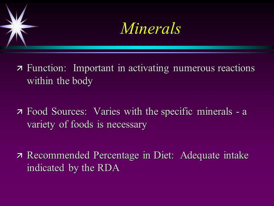 Minerals ä Function: Important in activating numerous reactions within the body ä Food Sources: Varies with the specific minerals - a variety of foods is necessary ä Recommended Percentage in Diet: Adequate intake indicated by the RDA