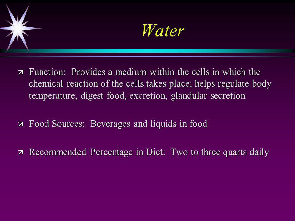 Water ä Function: Provides a medium within the cells in which the chemical reaction of the cells takes place; helps regulate body temperature, digest food, excretion, glandular secretion ä Food Sources: Beverages and liquids in food ä Recommended Percentage in Diet: Two to three quarts daily