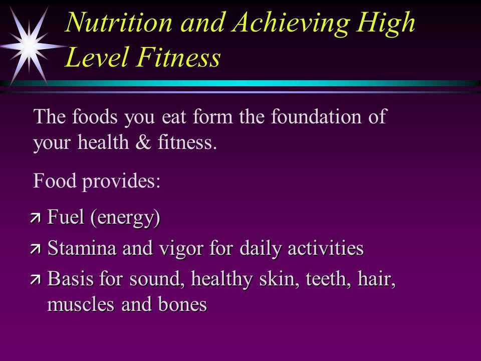 Nutrition and Achieving High Level Fitness ä Fuel (energy) ä Stamina and vigor for daily activities ä Basis for sound, healthy skin, teeth, hair, muscles and bones The foods you eat form the foundation of your health & fitness.