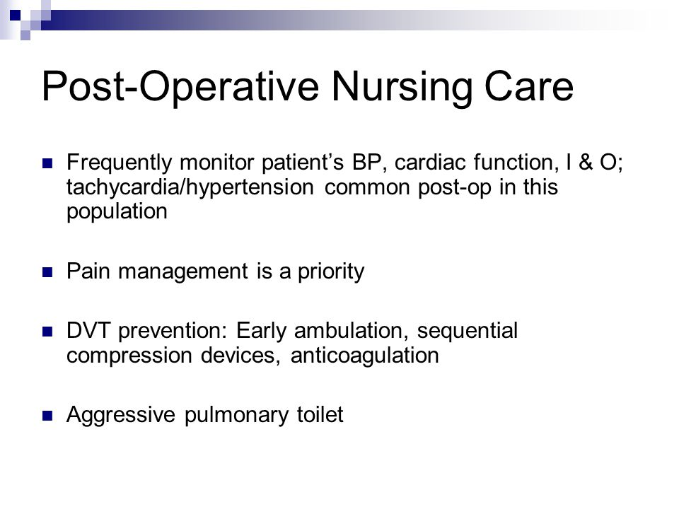 Post-Operative Nursing Care Frequently monitor patients BP, cardiac function, I & O; tachycardia/hypertension common post-op in this population Pain management is a priority DVT prevention: Early ambulation, sequential compression devices, anticoagulation Aggressive pulmonary toilet