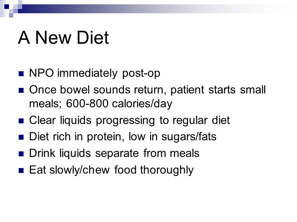 A New Diet NPO immediately post-op Once bowel sounds return, patient starts small meals; calories/day Clear liquids progressing to regular diet Diet rich in protein, low in sugars/fats Drink liquids separate from meals Eat slowly/chew food thoroughly