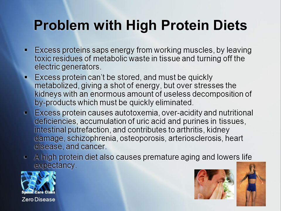 Zero Disease Problem with High Protein Diets Excess proteins saps energy from working muscles, by leaving toxic residues of metabolic waste in tissue and turning off the electric generators.