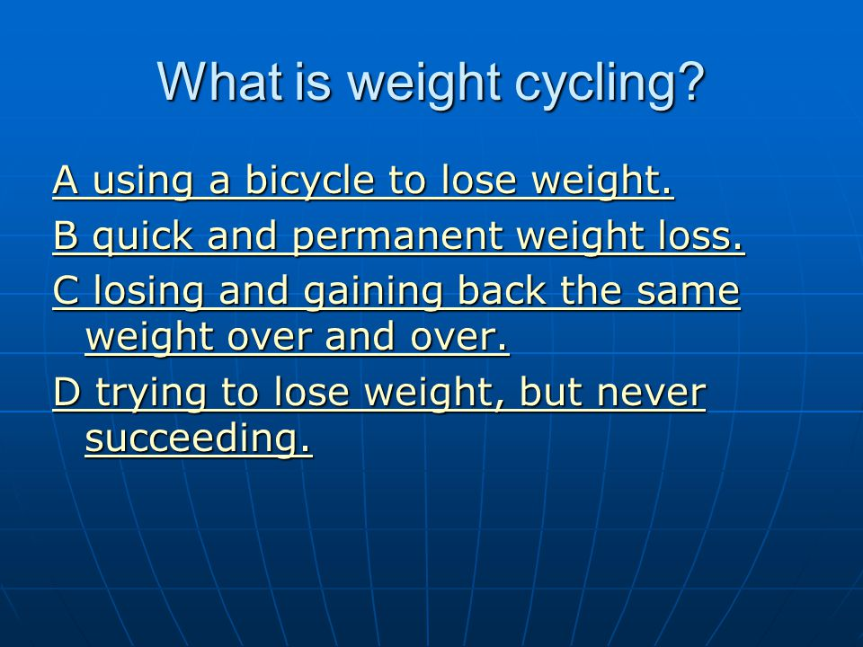 What is weight cycling? A using a bicycle to lose weight. A using a bicycle to lose weight. B quick and permanent weight loss. B quick and permanent w