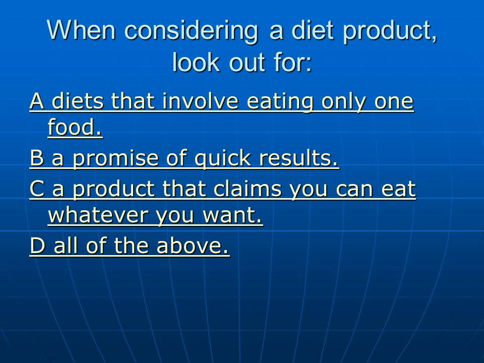 When considering a diet product, look out for: A diets that involve eating only one food. A diets that involve eating only one food. B a promise of qu