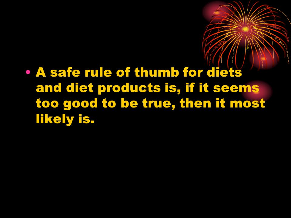 A safe rule of thumb for diets and diet products is, if it seems too good to be true, then it most likely is.