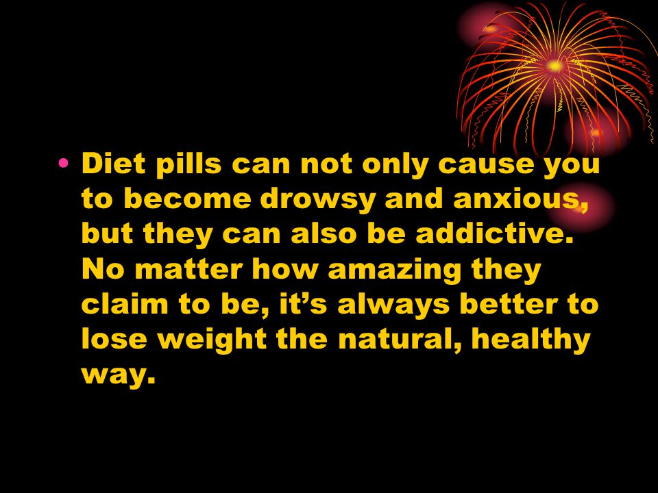 Diet pills can not only cause you to become drowsy and anxious, but they can also be addictive. No matter how amazing they claim to be, its always bet