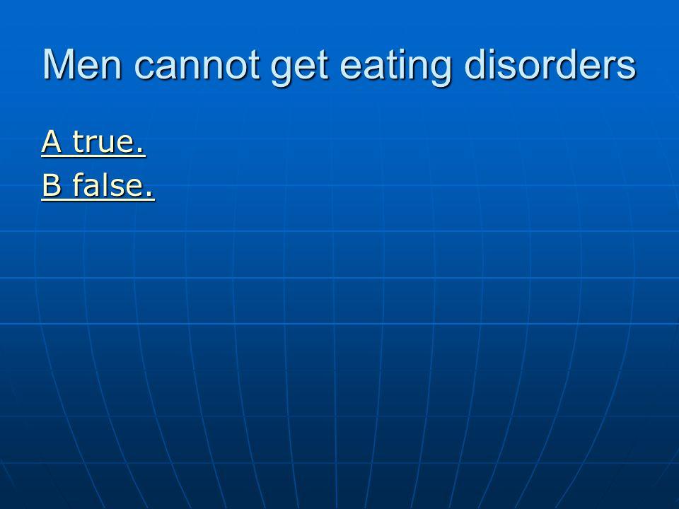 Men cannot get eating disorders A true. A true. B false. B false.
