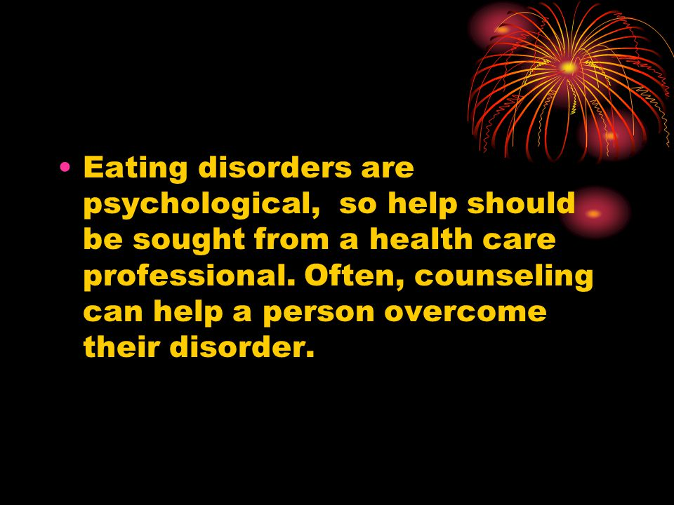 Eating disorders are psychological, so help should be sought from a health care professional. Often, counseling can help a person overcome their disor