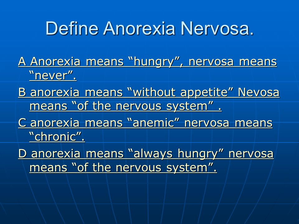 Define Anorexia Nervosa. A Anorexia means hungry, nervosa means never. A Anorexia means hungry, nervosa means never. B anorexia means without appetite
