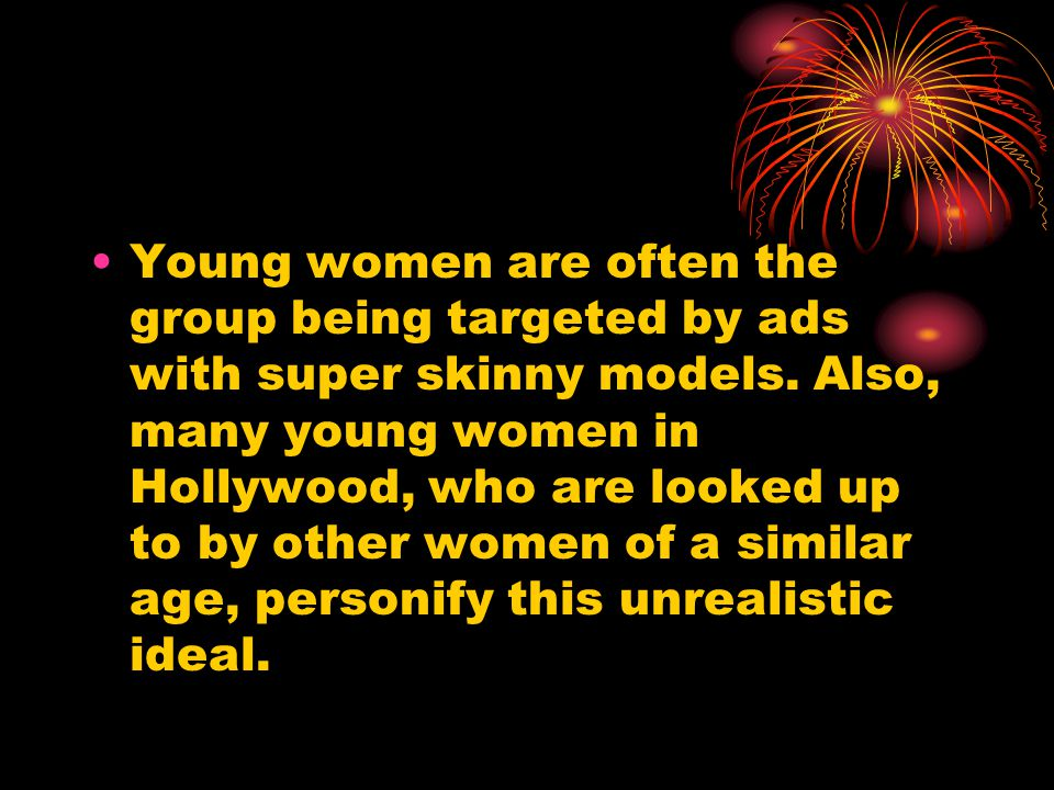 Young women are often the group being targeted by ads with super skinny models. Also, many young women in Hollywood, who are looked up to by other wom