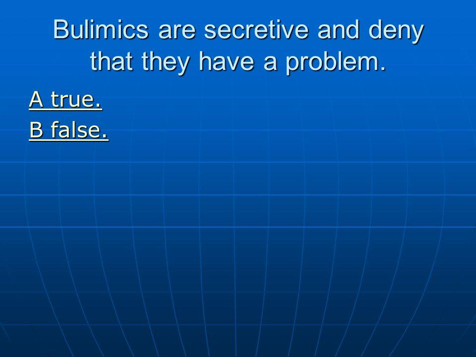 Bulimics are secretive and deny that they have a problem. A true. A true. B false. B false.