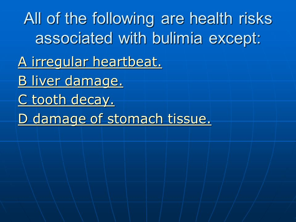 All of the following are health risks associated with bulimia except: A irregular heartbeat. A irregular heartbeat. B liver damage. B liver damage. C